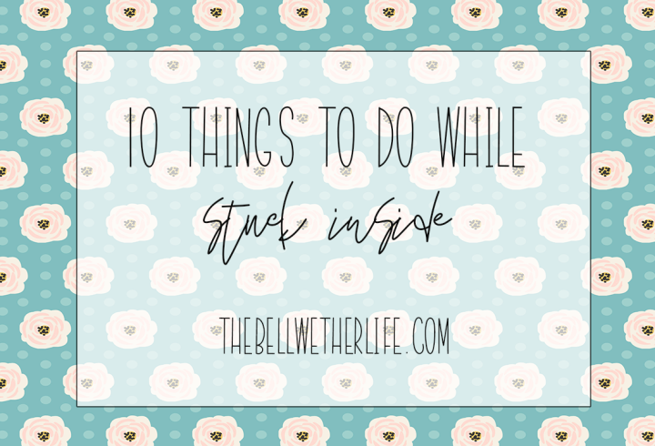 10 Things to do while stuck inside